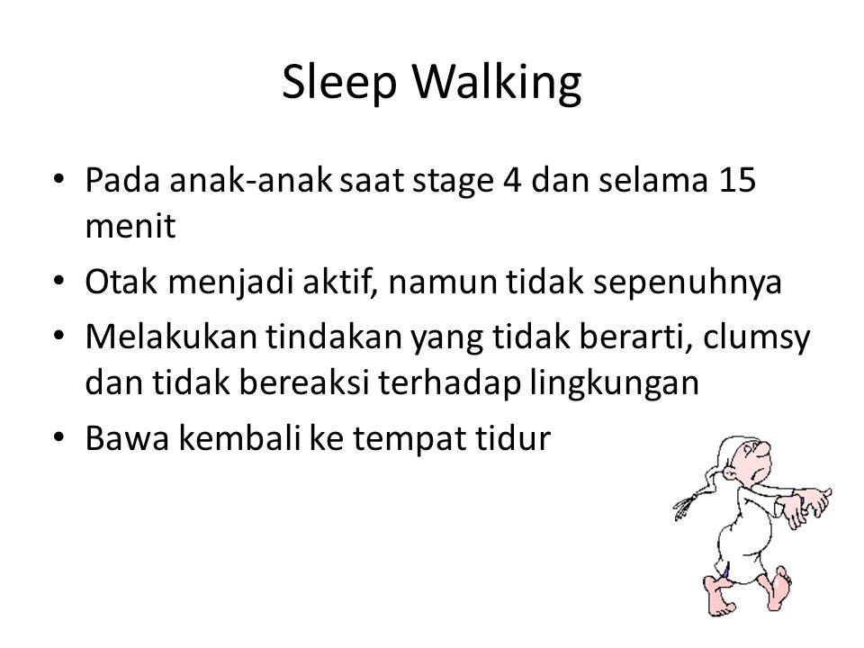 Sleep Walking Pada anak-anak saat stage 4 dan selama 15 menit Otak menjadi aktif, namun tidak sepenuhnya Melakukan tindakan yang tidak berarti, clumsy dan tidak bereaksi terhadap lingkungan Bawa kembali ke tempat tidur
