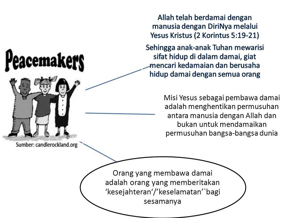 Misi Yesus sebagai pembawa damai adalah menghentikan permusuhan antara manusia dengan Allah dan bukan untuk mendamaikan permusuhan bangsa-bangsa dunia Orang yang membawa damai adalah orang yang memberitakan 'kesejahteran'/'keselamatan'`bagi sesamanya