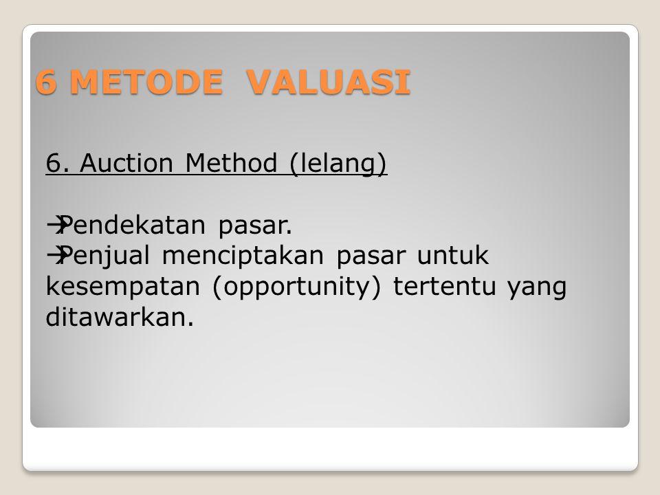 6 METODE VALUASI 6. Auction Method (lelang)  Pendekatan pasar.  Penjual menciptakan pasar untuk kesempatan (opportunity) tertentu yang ditawarkan.