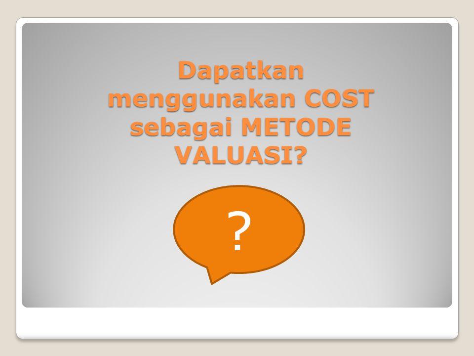 Dapatkan menggunakan COST sebagai METODE VALUASI? ?