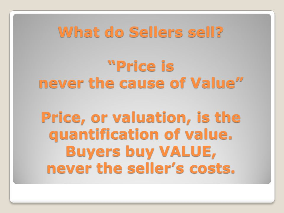 """What do Sellers sell? """"Price is never the cause of Value"""" Price, or valuation, is the quantification of value. Buyers buy VALUE, never the seller's co"""