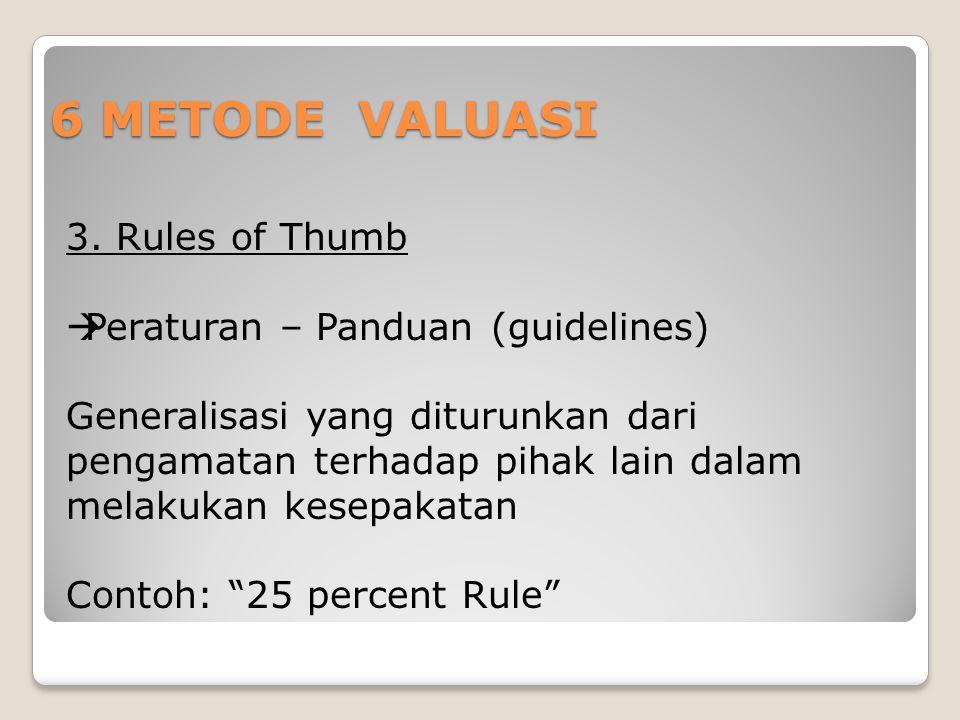 6 METODE VALUASI 3. Rules of Thumb  Peraturan – Panduan (guidelines) Generalisasi yang diturunkan dari pengamatan terhadap pihak lain dalam melakukan