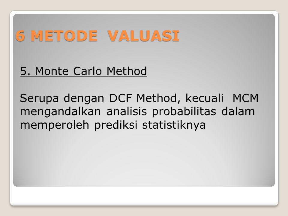 6 METODE VALUASI 5. Monte Carlo Method Serupa dengan DCF Method, kecuali MCM mengandalkan analisis probabilitas dalam memperoleh prediksi statistiknya