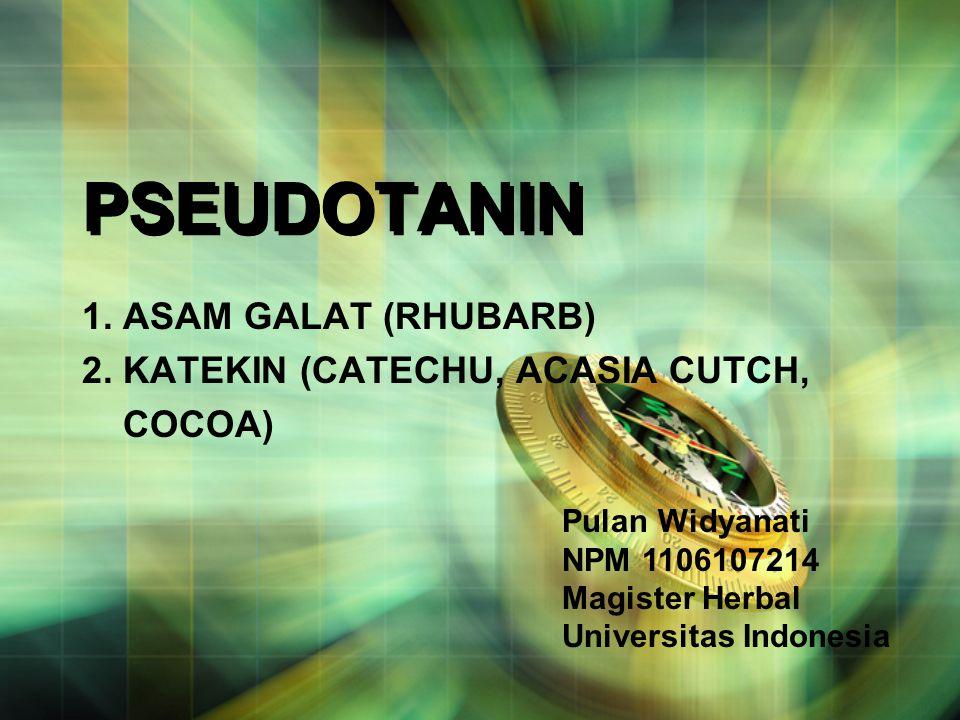 PSEUDOTANIN 1. ASAM GALAT (RHUBARB) 2. KATEKIN (CATECHU, ACASIA CUTCH, COCOA) Pulan Widyanati NPM 1106107214 Magister Herbal Universitas Indonesia