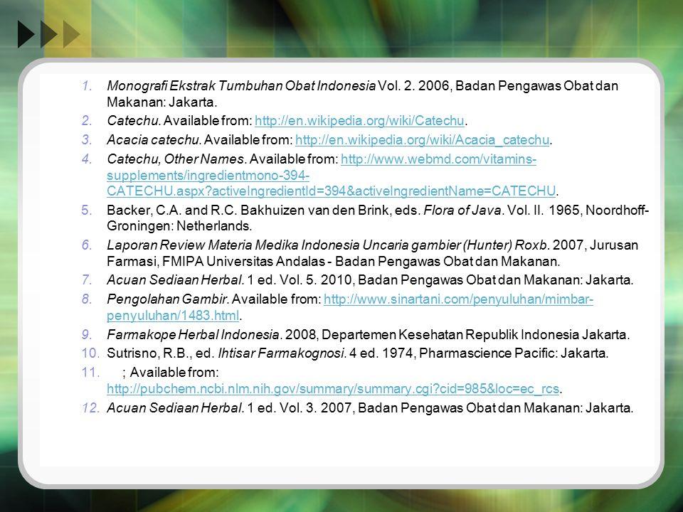 1.Monografi Ekstrak Tumbuhan Obat Indonesia Vol. 2. 2006, Badan Pengawas Obat dan Makanan: Jakarta. 2.Catechu. Available from: http://en.wikipedia.org