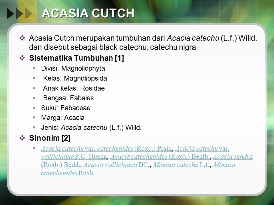 ACASIA CUTCH  Acasia Cutch merupakan tumbuhan dari Acacia catechu (L.f.) Willd. dan disebut sebagai black catechu, catechu nigra  Sistematika Tumbuh