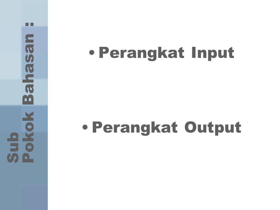 Sub Pokok Bahasan : Perangkat Input Perangkat Output