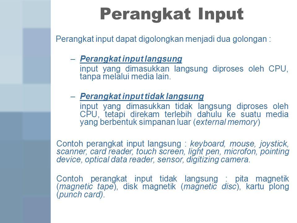 Perangkat Input Perangkat input dapat digolongkan menjadi dua golongan : –Perangkat input langsung input yang dimasukkan langsung diproses oleh CPU, tanpa melalui media lain.