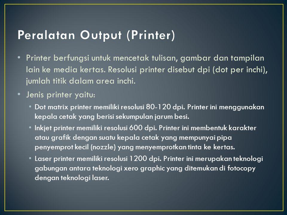 Printer berfungsi untuk mencetak tulisan, gambar dan tampilan lain ke media kertas. Resolusi printer disebut dpi (dot per inchi), jumlah titik dalam a