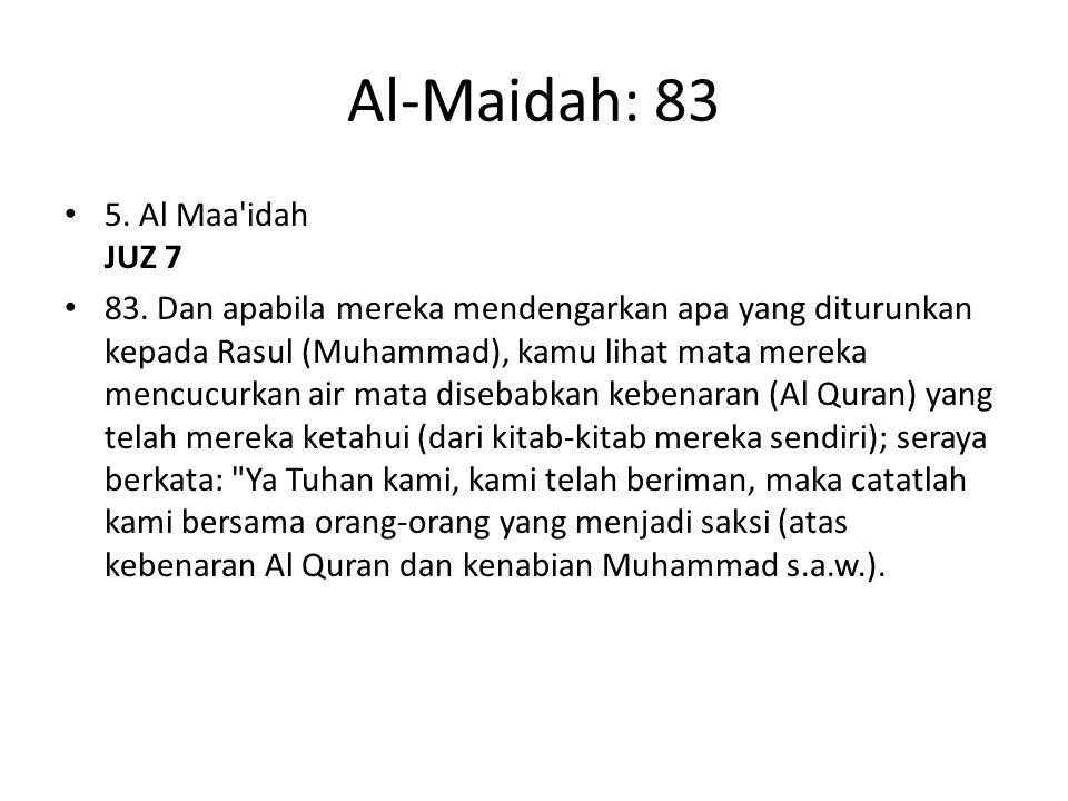 Al-Maidah: 83 5. Al Maa'idah JUZ 7 83. Dan apabila mereka mendengarkan apa yang diturunkan kepada Rasul (Muhammad), kamu lihat mata mereka mencucurkan