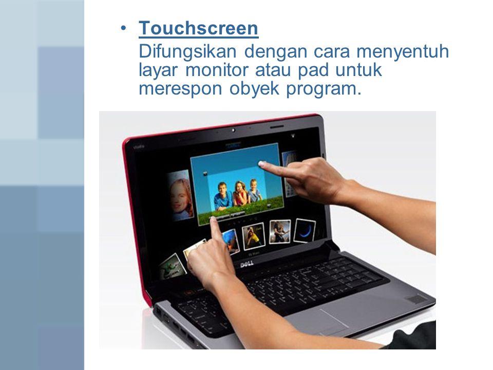 Touchscreen Difungsikan dengan cara menyentuh layar monitor atau pad untuk merespon obyek program.