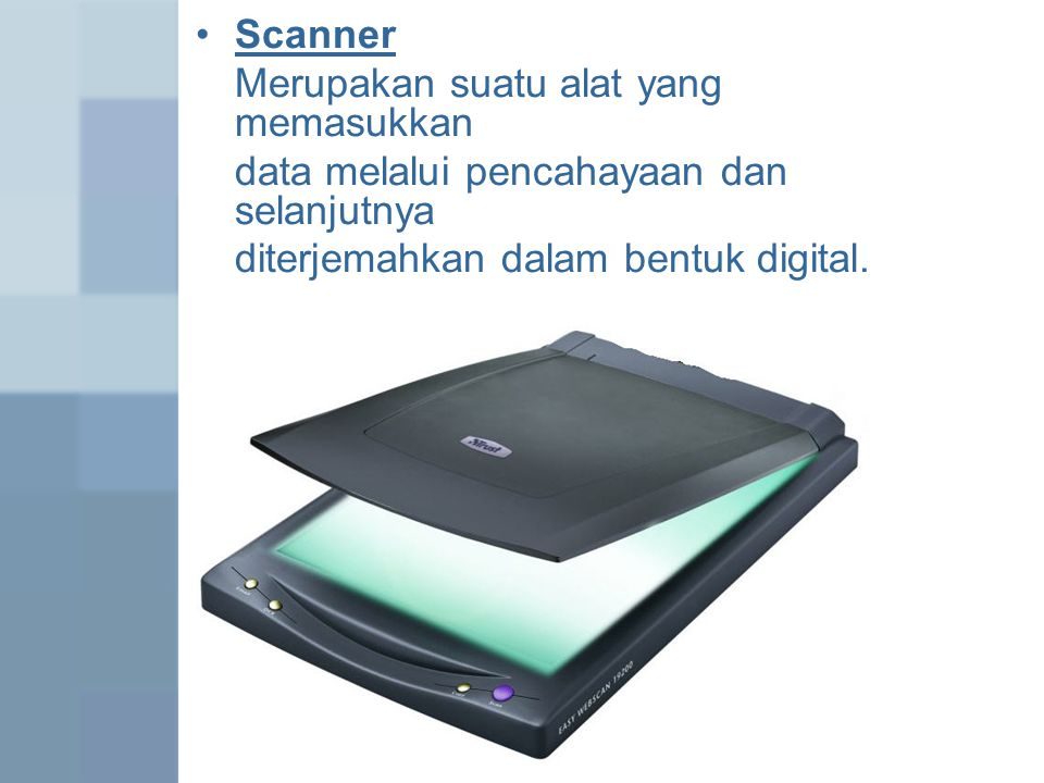 Scanner Merupakan suatu alat yang memasukkan data melalui pencahayaan dan selanjutnya diterjemahkan dalam bentuk digital.