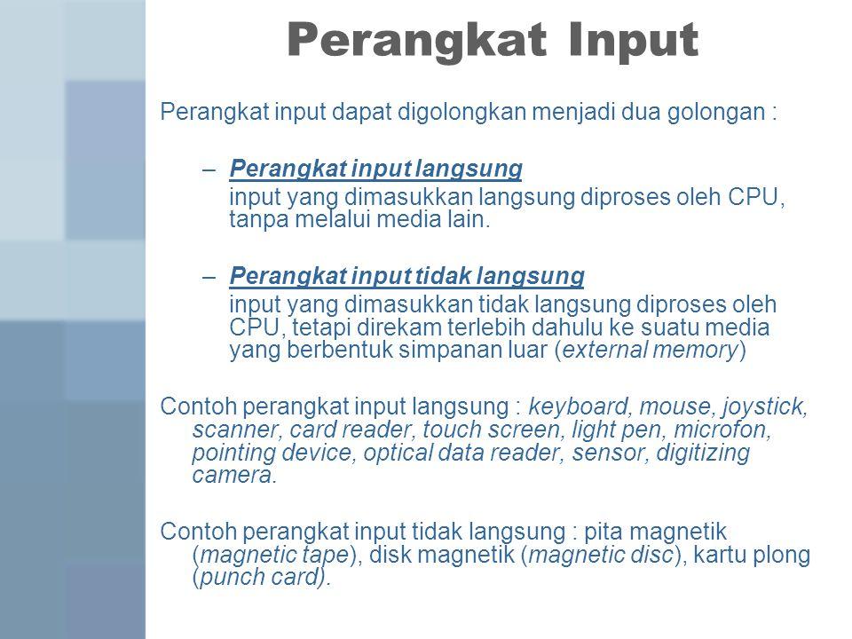 Perangkat Input Perangkat input dapat digolongkan menjadi dua golongan : –Perangkat input langsung input yang dimasukkan langsung diproses oleh CPU, t