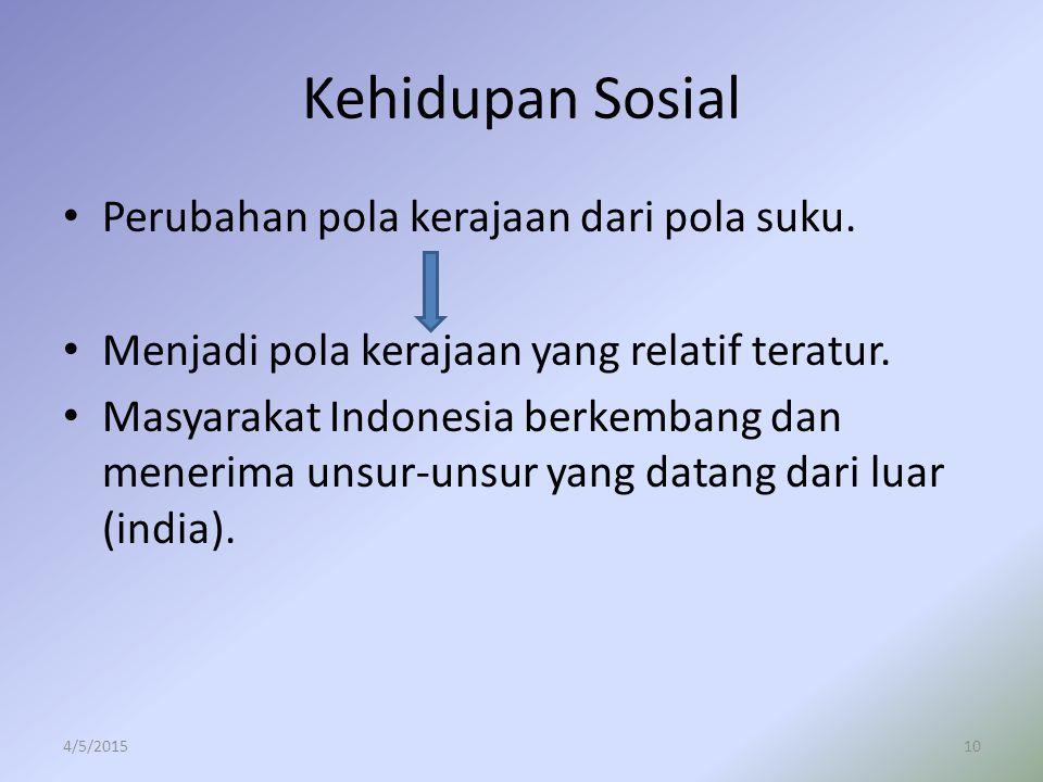 Kehidupan Sosial Perubahan pola kerajaan dari pola suku. Menjadi pola kerajaan yang relatif teratur. Masyarakat Indonesia berkembang dan menerima unsu