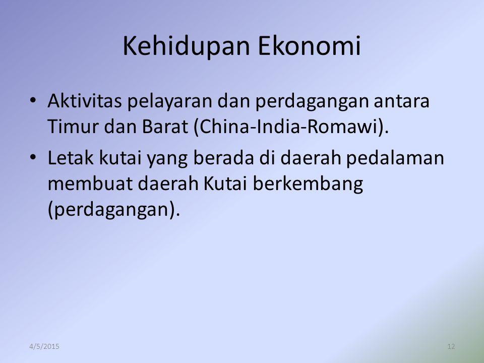 Kehidupan Ekonomi Aktivitas pelayaran dan perdagangan antara Timur dan Barat (China-India-Romawi). Letak kutai yang berada di daerah pedalaman membuat