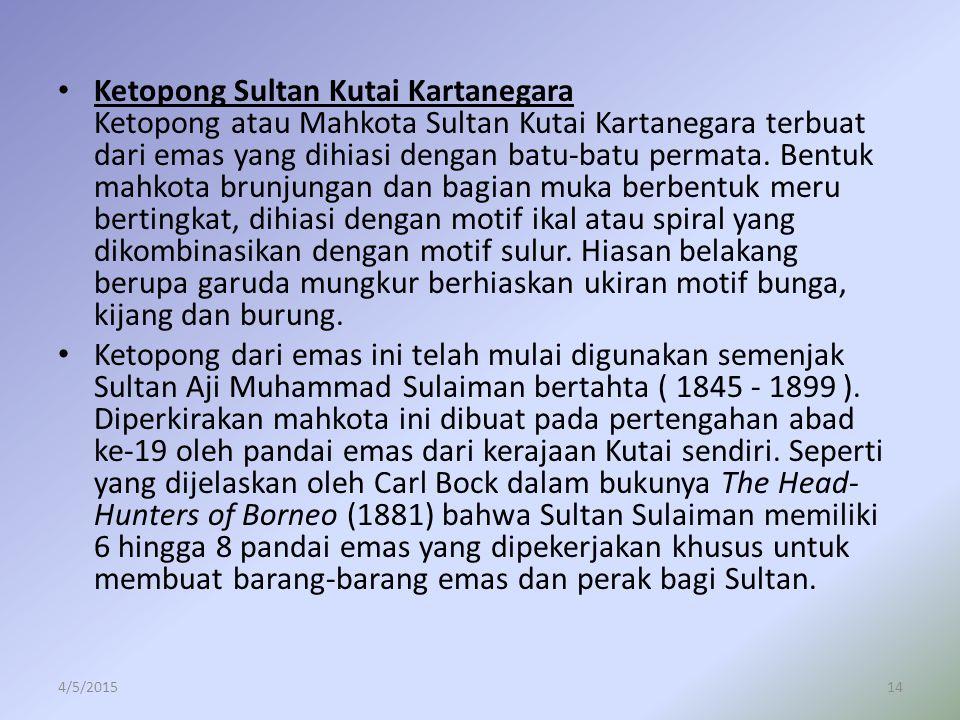 Ketopong Sultan Kutai Kartanegara Ketopong atau Mahkota Sultan Kutai Kartanegara terbuat dari emas yang dihiasi dengan batu-batu permata. Bentuk mahko
