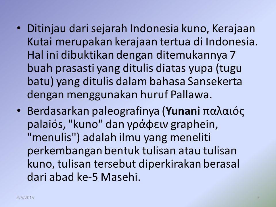 Ditinjau dari sejarah Indonesia kuno, Kerajaan Kutai merupakan kerajaan tertua di Indonesia. Hal ini dibuktikan dengan ditemukannya 7 buah prasasti ya