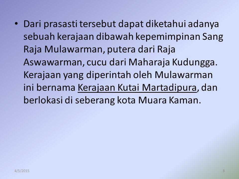 Dari prasasti tersebut dapat diketahui adanya sebuah kerajaan dibawah kepemimpinan Sang Raja Mulawarman, putera dari Raja Aswawarman, cucu dari Mahara