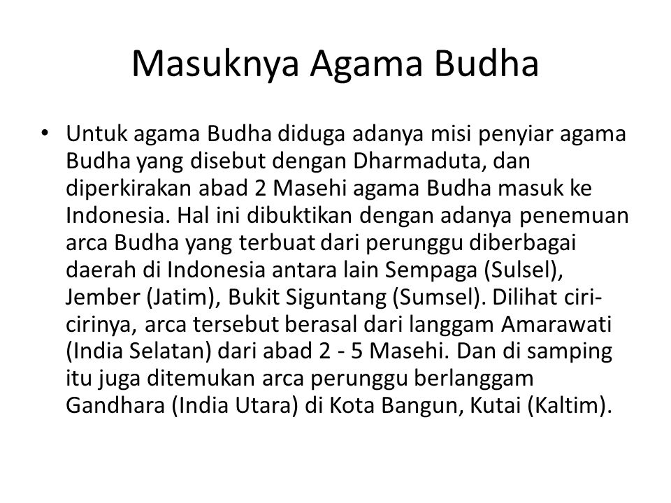 Masuknya Agama Budha Untuk agama Budha diduga adanya misi penyiar agama Budha yang disebut dengan Dharmaduta, dan diperkirakan abad 2 Masehi agama Bud