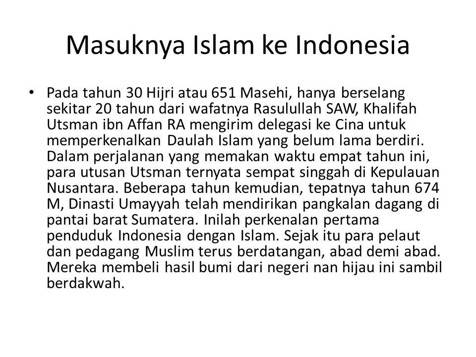 Masuknya Islam ke Indonesia Pada tahun 30 Hijri atau 651 Masehi, hanya berselang sekitar 20 tahun dari wafatnya Rasulullah SAW, Khalifah Utsman ibn Af
