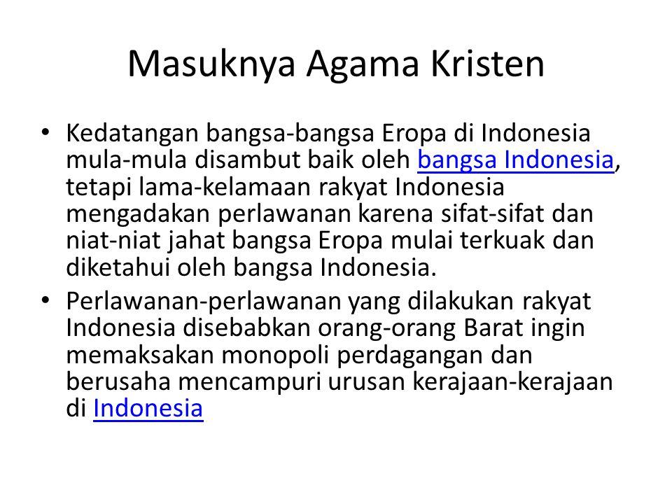 Masuknya Agama Kristen Kedatangan bangsa-bangsa Eropa di Indonesia mula-mula disambut baik oleh bangsa Indonesia, tetapi lama-kelamaan rakyat Indonesi