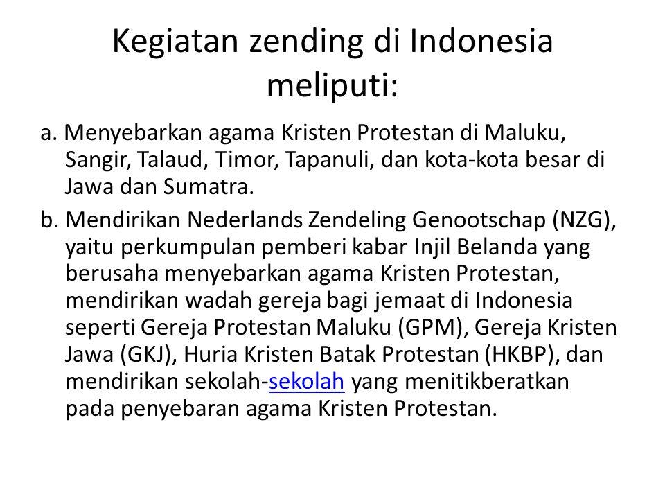Kegiatan zending di Indonesia meliputi: a. Menyebarkan agama Kristen Protestan di Maluku, Sangir, Talaud, Timor, Tapanuli, dan kota-kota besar di Jawa