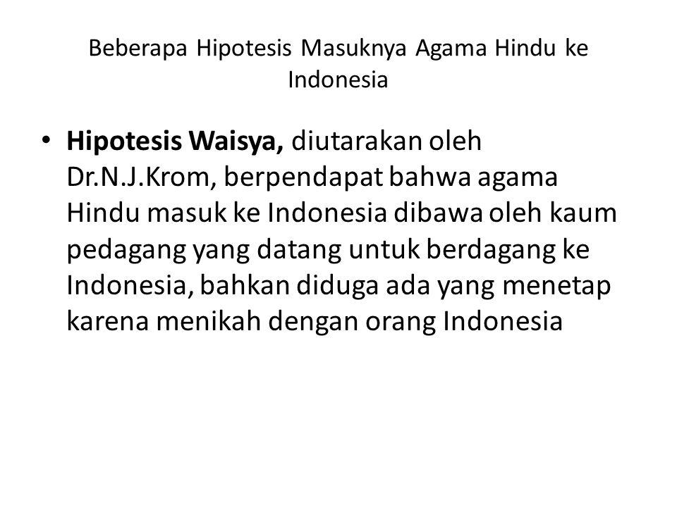 Beberapa Hipotesis Masuknya Agama Hindu ke Indonesia Hipotesis Waisya, diutarakan oleh Dr.N.J.Krom, berpendapat bahwa agama Hindu masuk ke Indonesia d