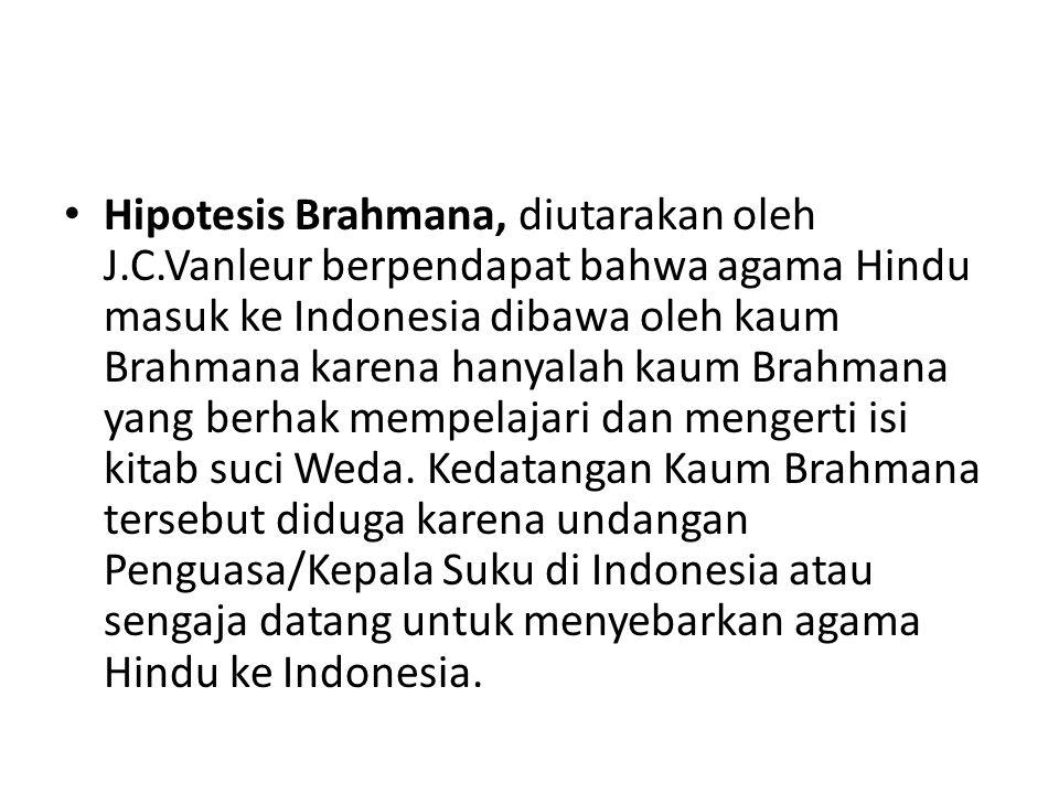 Hipotesis Brahmana, diutarakan oleh J.C.Vanleur berpendapat bahwa agama Hindu masuk ke Indonesia dibawa oleh kaum Brahmana karena hanyalah kaum Brahma