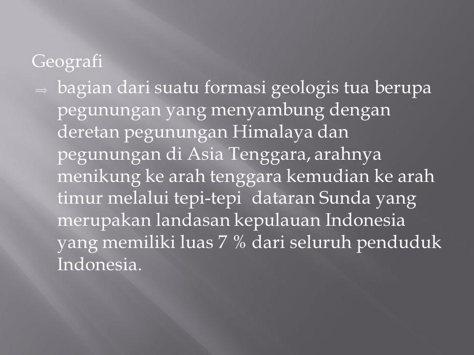 Geografi  bagian dari suatu formasi geologis tua berupa pegunungan yang menyambung dengan deretan pegunungan Himalaya dan pegunungan di Asia Tenggara, arahnya menikung ke arah tenggara kemudian ke arah timur melalui tepi-tepi dataran Sunda yang merupakan landasan kepulauan Indonesia yang memiliki luas 7 % dari seluruh penduduk Indonesia.