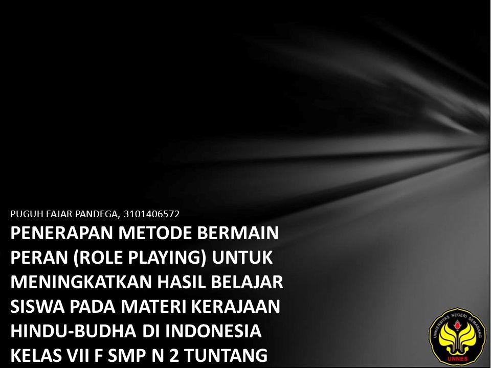 PUGUH FAJAR PANDEGA, 3101406572 PENERAPAN METODE BERMAIN PERAN (ROLE PLAYING) UNTUK MENINGKATKAN HASIL BELAJAR SISWA PADA MATERI KERAJAAN HINDU-BUDHA DI INDONESIA KELAS VII F SMP N 2 TUNTANG KABUPATEN SEMARANG TAHUN AJARAN 2009/2010