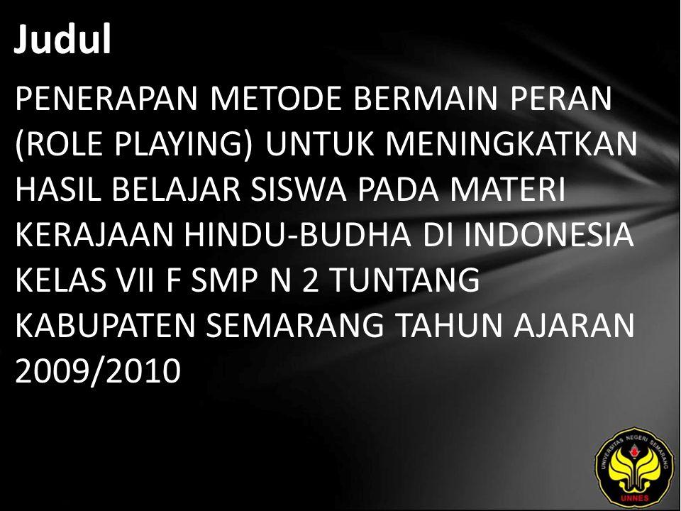 Judul PENERAPAN METODE BERMAIN PERAN (ROLE PLAYING) UNTUK MENINGKATKAN HASIL BELAJAR SISWA PADA MATERI KERAJAAN HINDU-BUDHA DI INDONESIA KELAS VII F SMP N 2 TUNTANG KABUPATEN SEMARANG TAHUN AJARAN 2009/2010