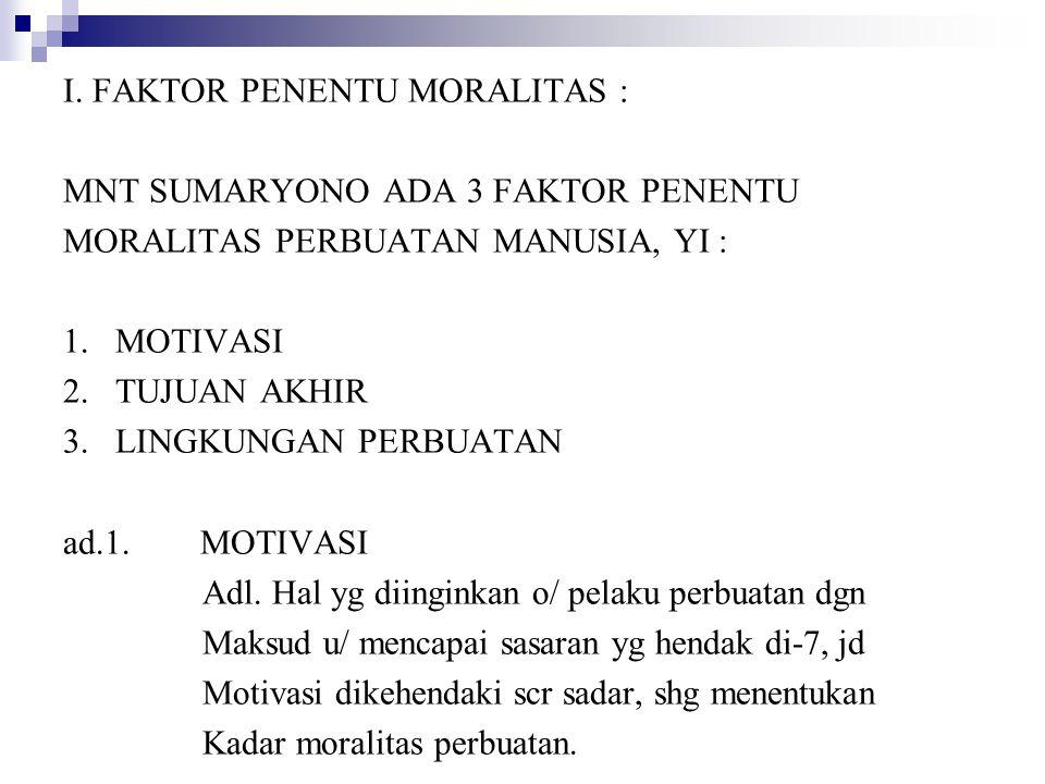 I. FAKTOR PENENTU MORALITAS : MNT SUMARYONO ADA 3 FAKTOR PENENTU MORALITAS PERBUATAN MANUSIA, YI : 1. MOTIVASI 2. TUJUAN AKHIR 3. LINGKUNGAN PERBUATAN