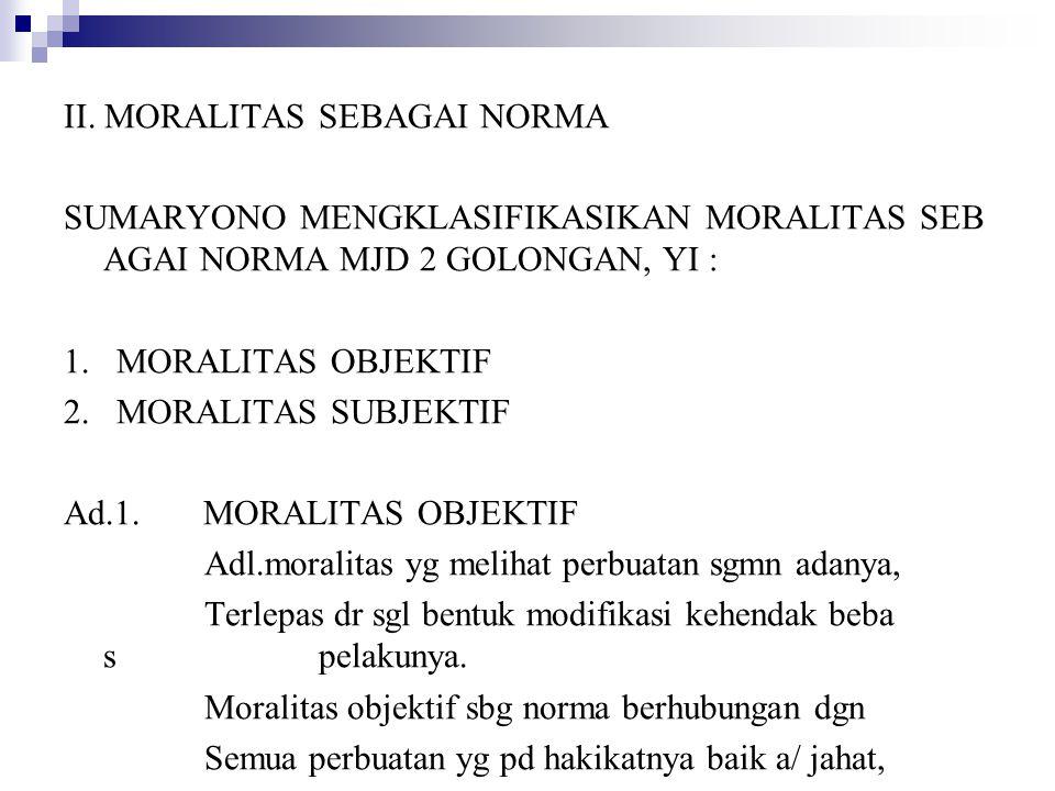 II. MORALITAS SEBAGAI NORMA SUMARYONO MENGKLASIFIKASIKAN MORALITAS SEB AGAI NORMA MJD 2 GOLONGAN, YI : 1. MORALITAS OBJEKTIF 2. MORALITAS SUBJEKTIF Ad