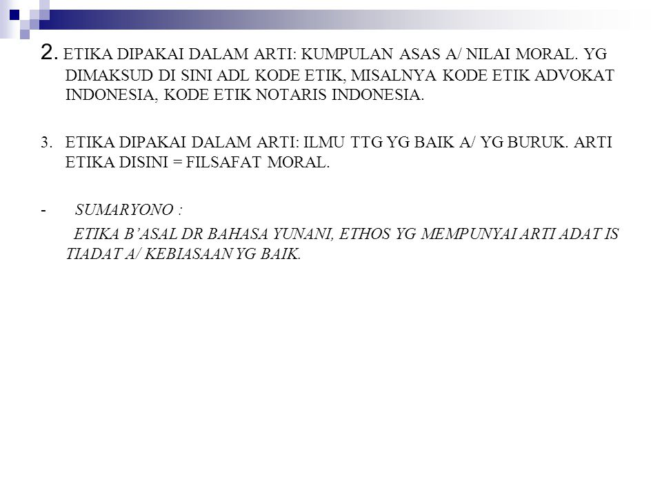 2. ETIKA DIPAKAI DALAM ARTI: KUMPULAN ASAS A/ NILAI MORAL. YG DIMAKSUD DI SINI ADL KODE ETIK, MISALNYA KODE ETIK ADVOKAT INDONESIA, KODE ETIK NOTARIS