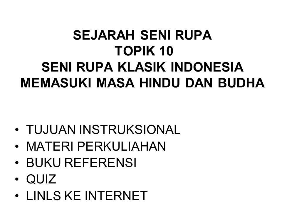SEJARAH SENI RUPA TOPIK 10 SENI RUPA KLASIK INDONESIA MEMASUKI MASA HINDU DAN BUDHA TUJUAN INSTRUKSIONAL MATERI PERKULIAHAN BUKU REFERENSI QUIZ LINLS