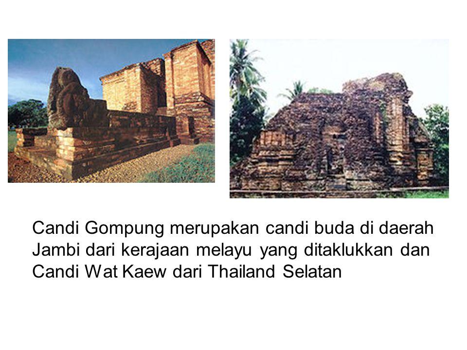 Candi Gompung merupakan candi buda di daerah Jambi dari kerajaan melayu yang ditaklukkan dan Candi Wat Kaew dari Thailand Selatan