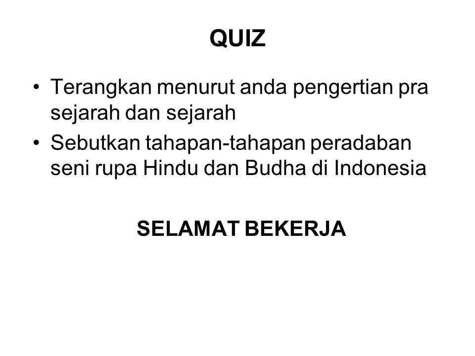 QUIZ Terangkan menurut anda pengertian pra sejarah dan sejarah Sebutkan tahapan-tahapan peradaban seni rupa Hindu dan Budha di Indonesia SELAMAT BEKER