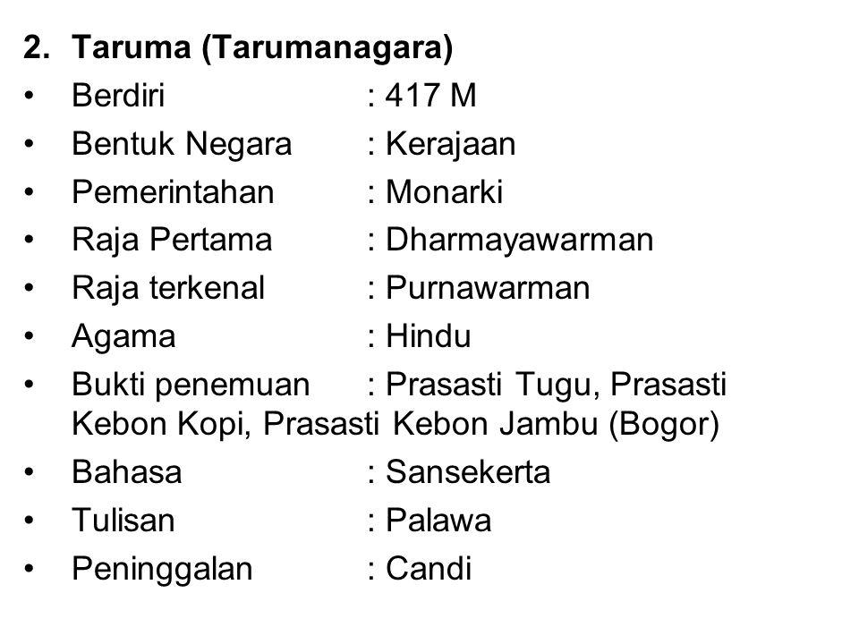 2.Taruma (Tarumanagara) Berdiri : 417 M Bentuk Negara: Kerajaan Pemerintahan : Monarki Raja Pertama : Dharmayawarman Raja terkenal: Purnawarman Agama: