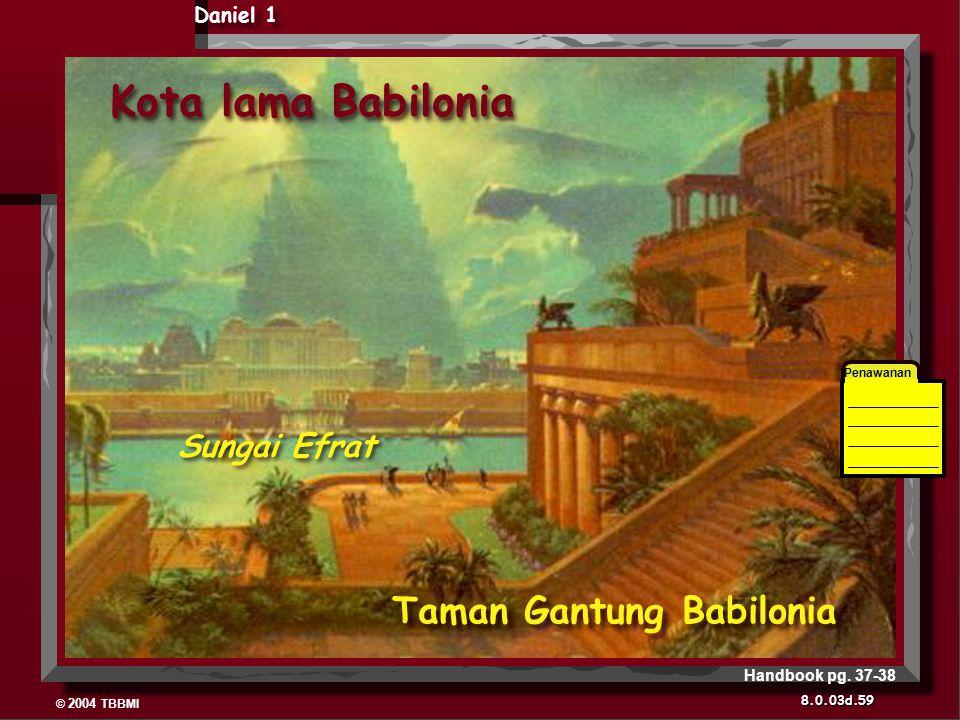 © 2004 TBBMI 8.0.03d. Kota lama Babilonia Daniel 1 Penawanan Taman Gantung Babilonia Sungai Efrat 59 Handbook pg. 37-38