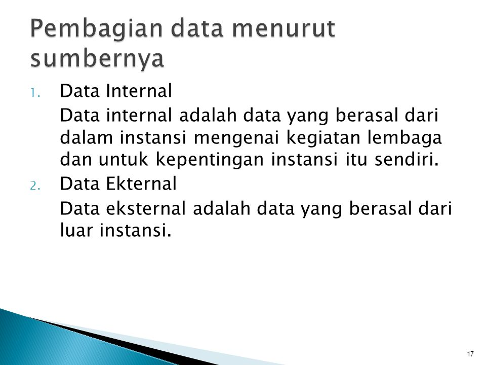 1. Data Internal Data internal adalah data yang berasal dari dalam instansi mengenai kegiatan lembaga dan untuk kepentingan instansi itu sendiri. 2. D