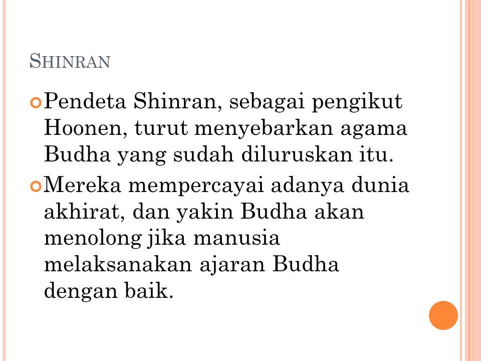 S HINRAN Pendeta Shinran, sebagai pengikut Hoonen, turut menyebarkan agama Budha yang sudah diluruskan itu. Mereka mempercayai adanya dunia akhirat, d