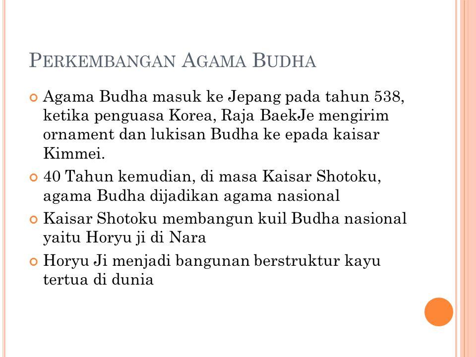 P ERKEMBANGAN A GAMA B UDHA Agama Budha masuk ke Jepang pada tahun 538, ketika penguasa Korea, Raja BaekJe mengirim ornament dan lukisan Budha ke epada kaisar Kimmei.