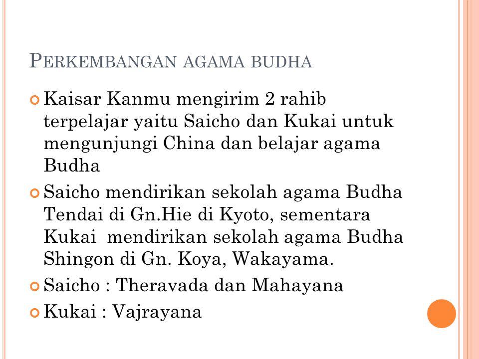 P ERKEMBANGAN AGAMA BUDHA Kaisar Kanmu mengirim 2 rahib terpelajar yaitu Saicho dan Kukai untuk mengunjungi China dan belajar agama Budha Saicho mendirikan sekolah agama Budha Tendai di Gn.Hie di Kyoto, sementara Kukai mendirikan sekolah agama Budha Shingon di Gn.