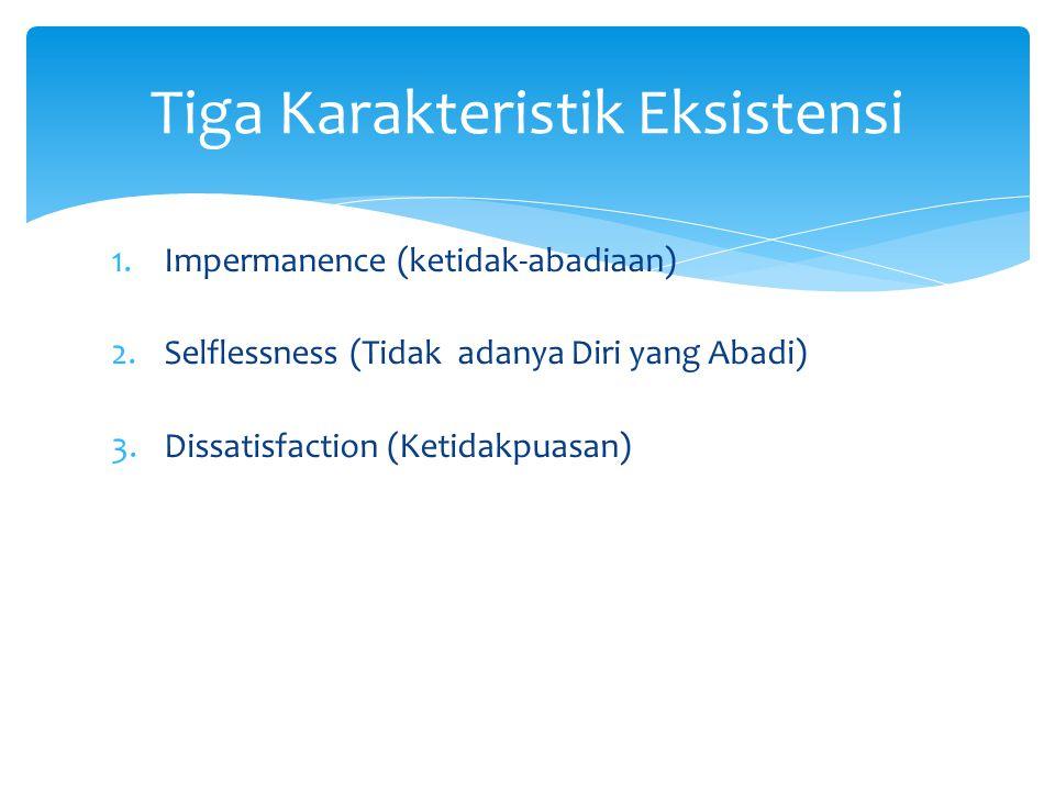 1.Impermanence (ketidak-abadiaan) 2.Selflessness (Tidak adanya Diri yang Abadi) 3.Dissatisfaction (Ketidakpuasan) Tiga Karakteristik Eksistensi