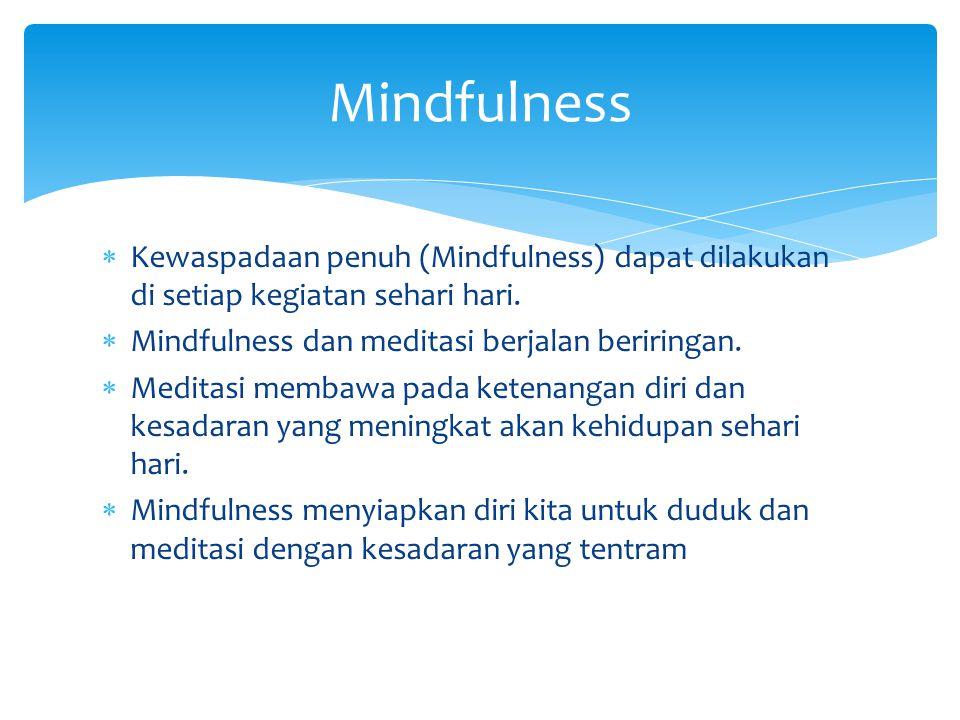  Kewaspadaan penuh (Mindfulness) dapat dilakukan di setiap kegiatan sehari hari.  Mindfulness dan meditasi berjalan beriringan.  Meditasi membawa p