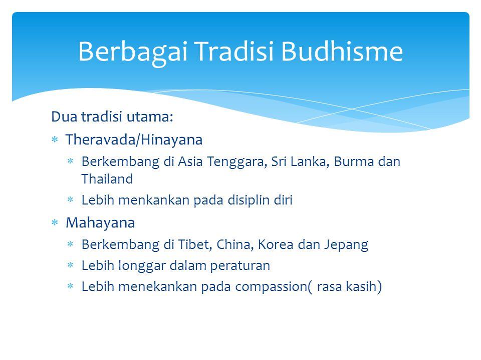Dua tradisi utama:  Theravada/Hinayana  Berkembang di Asia Tenggara, Sri Lanka, Burma dan Thailand  Lebih menkankan pada disiplin diri  Mahayana 