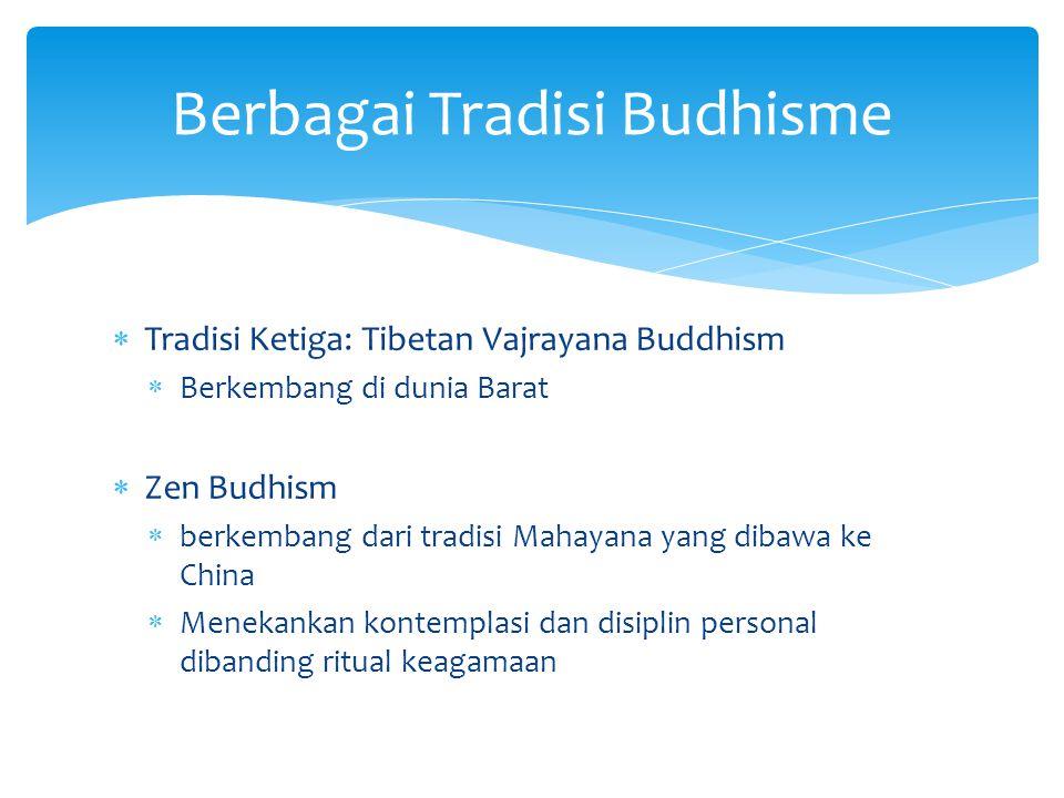  Tradisi Ketiga: Tibetan Vajrayana Buddhism  Berkembang di dunia Barat  Zen Budhism  berkembang dari tradisi Mahayana yang dibawa ke China  Menek