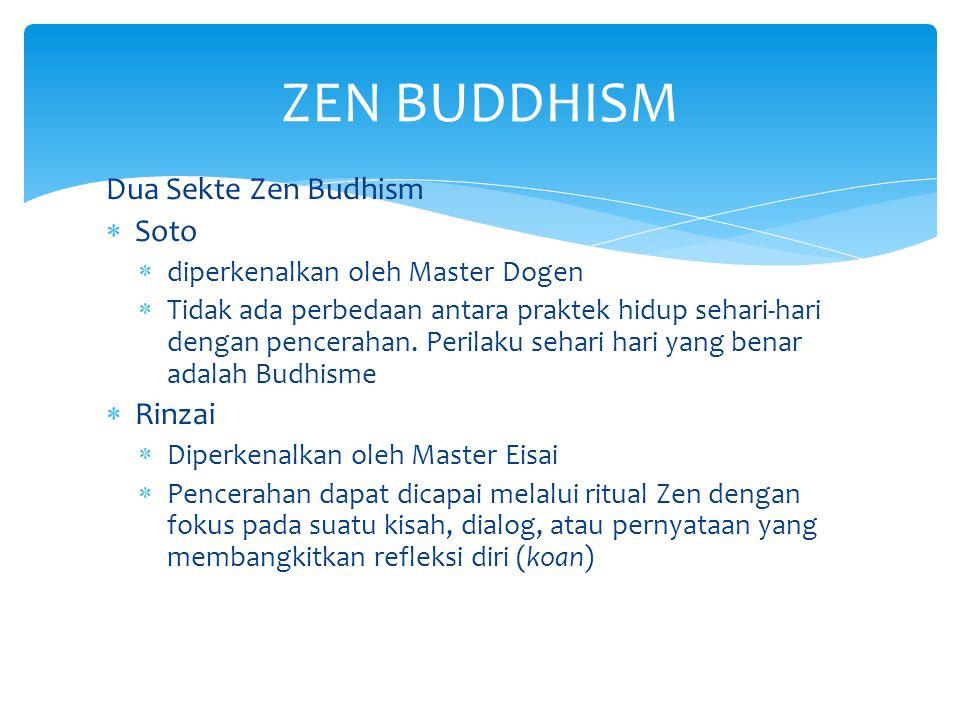 Dua Sekte Zen Budhism  Soto  diperkenalkan oleh Master Dogen  Tidak ada perbedaan antara praktek hidup sehari-hari dengan pencerahan. Perilaku seha