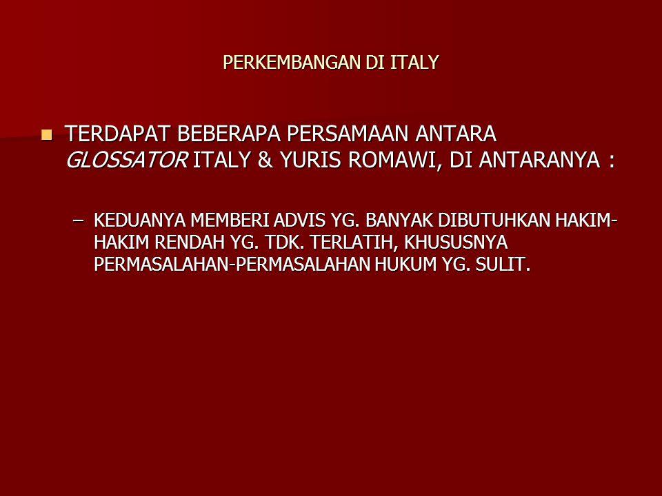 PERKEMBANGAN DI ITALY TERDAPAT BEBERAPA PERSAMAAN ANTARA GLOSSATOR ITALY & YURIS ROMAWI, DI ANTARANYA : TERDAPAT BEBERAPA PERSAMAAN ANTARA GLOSSATOR ITALY & YURIS ROMAWI, DI ANTARANYA : –KEDUANYA MEMBERI ADVIS YG.