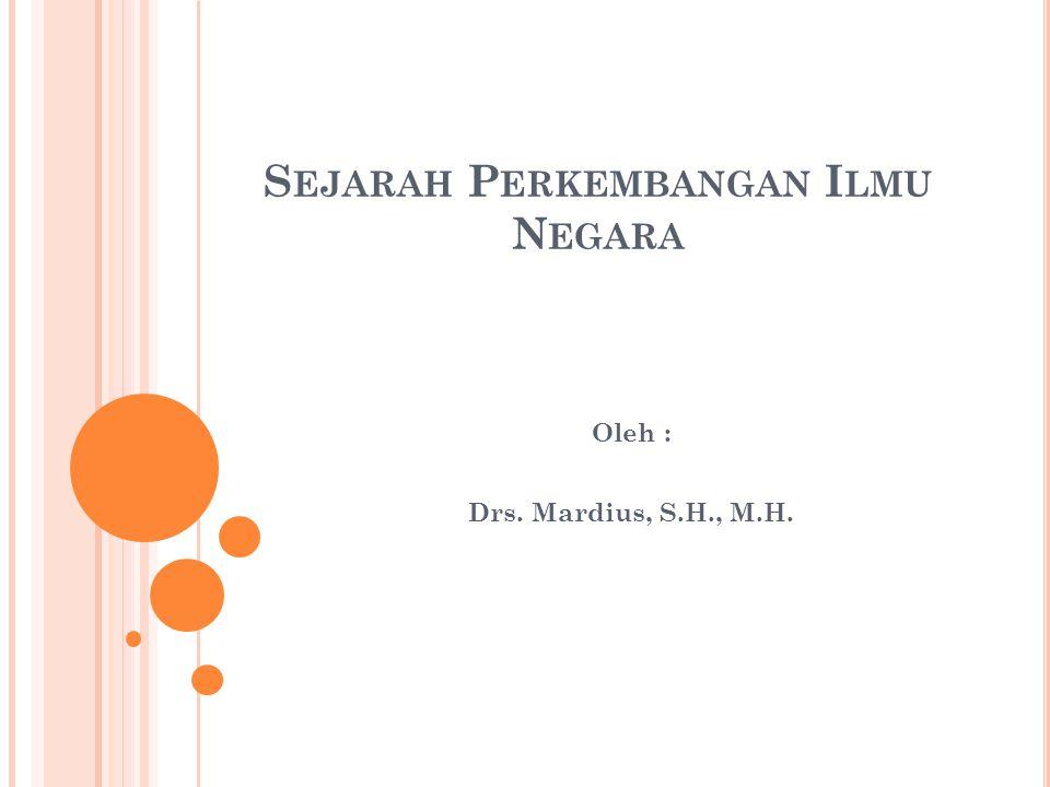 S EJARAH P ERKEMBANGAN I LMU N EGARA Oleh : Drs. Mardius, S.H., M.H.